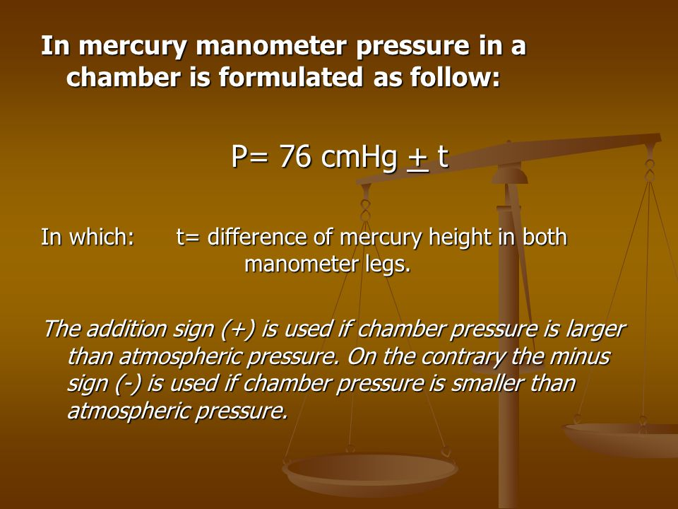 In mercury manometer pressure in a chamber is formulated as follow: P= 76 cmHg + t In which:t= difference of mercury height in both manometer legs. Th