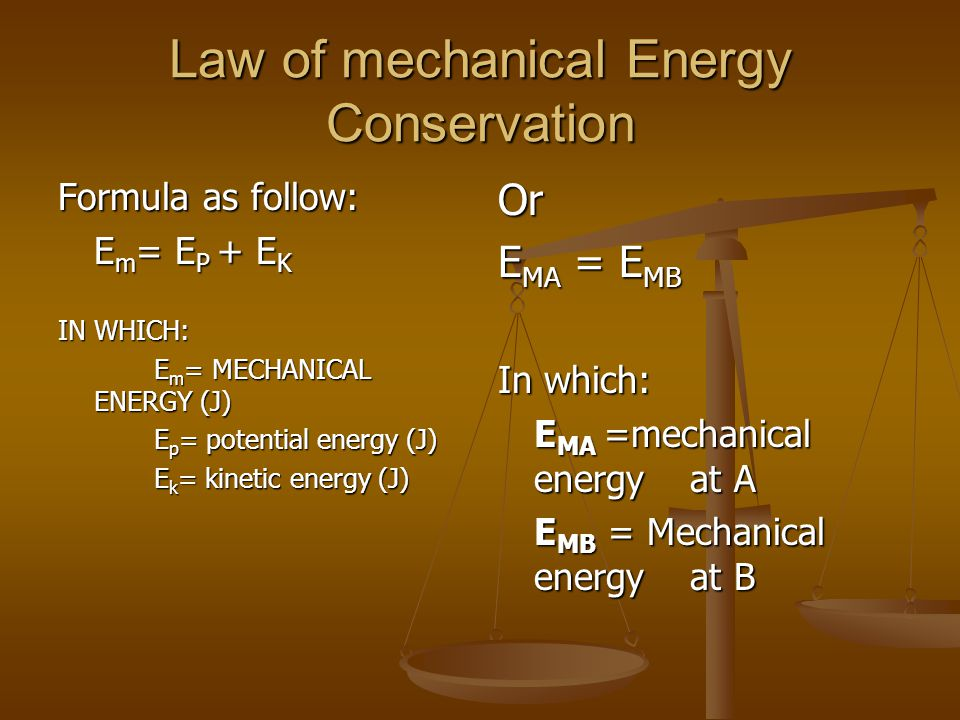 Law of mechanical Energy Conservation Formula as follow: E m = E P + E K IN WHICH: E m = MECHANICAL ENERGY (J) E p = potential energy (J) E k = kinetic energy (J) Or E MA = E MB In which: E MA =mechanical energy at A E MB = Mechanical energy at B