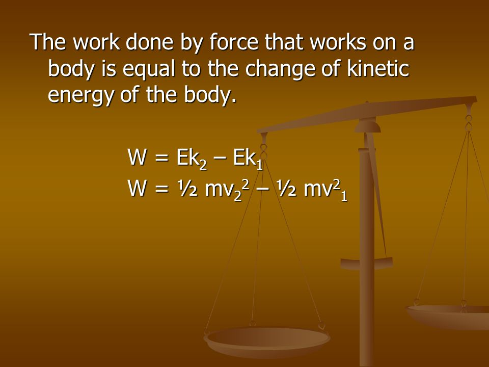The work done by force that works on a body is equal to the change of kinetic energy of the body. W = Ek 2 – Ek 1 W = ½ mv 2 2 – ½ mv 2 1