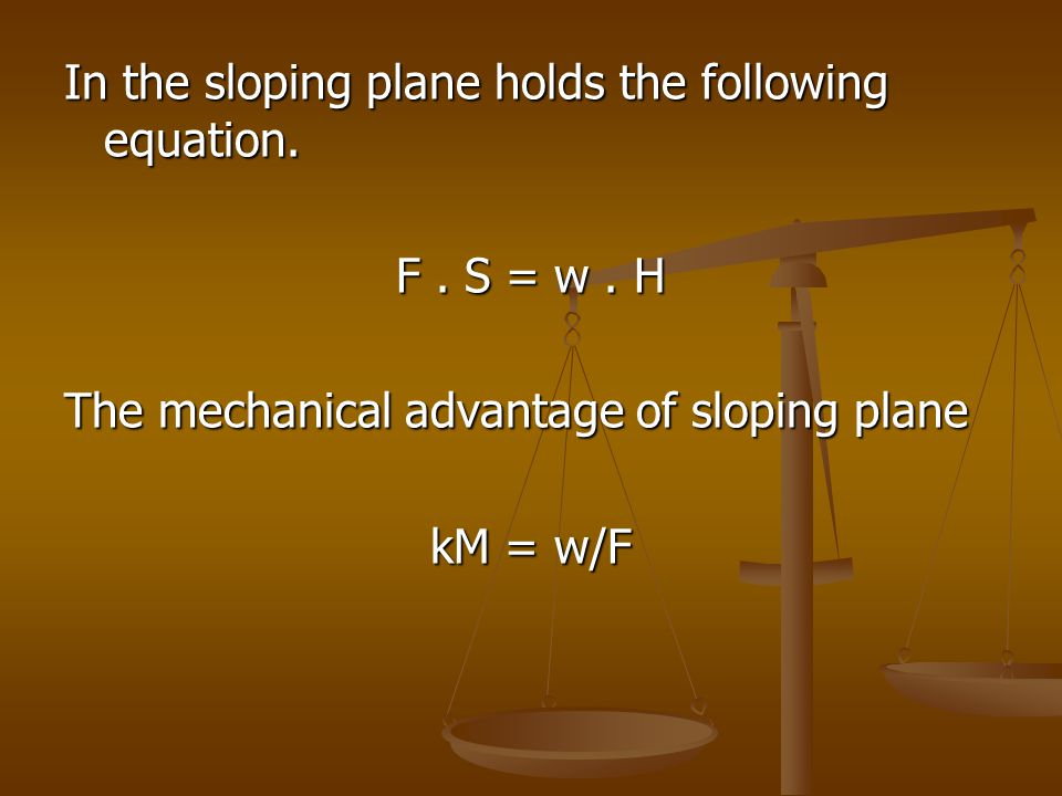 In the sloping plane holds the following equation. F. S = w. H The mechanical advantage of sloping plane kM = w/F