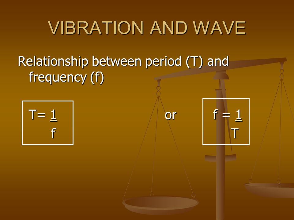 VIBRATION AND WAVE Relationship between period (T) and frequency (f) T= 1or f = 1 f T f T