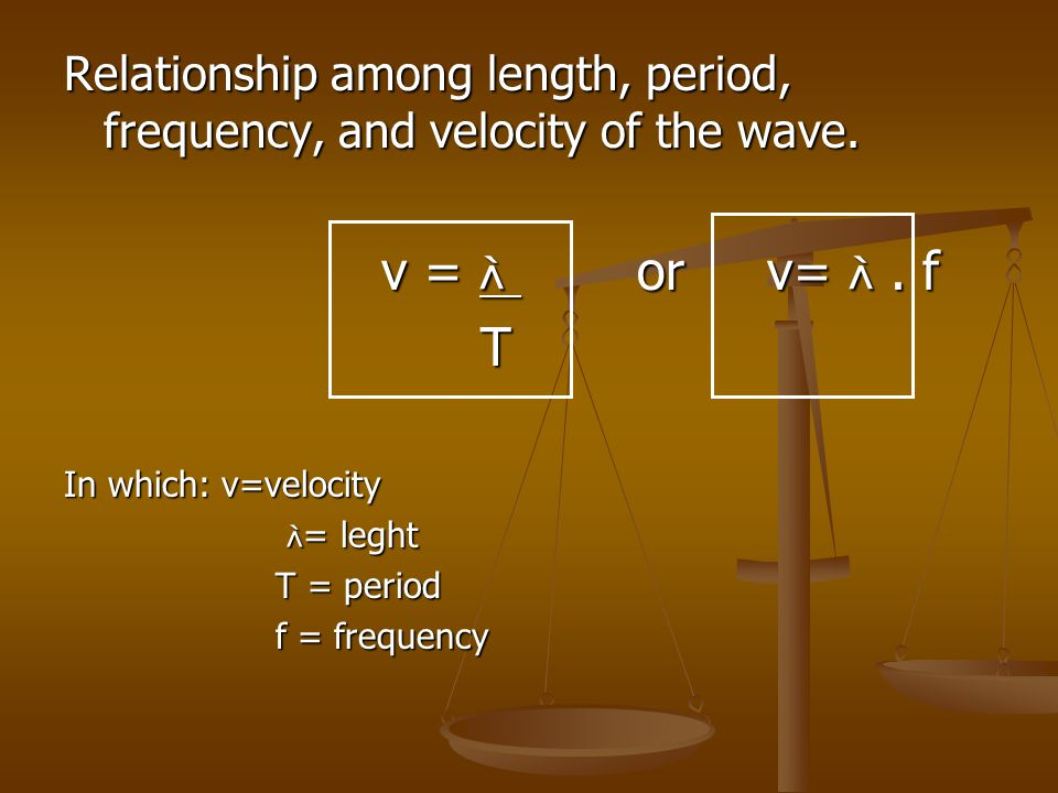 Relationship among length, period, frequency, and velocity of the wave. v =  or v= . f T In which: v=velocity  = leght  = leght T = period f = fre