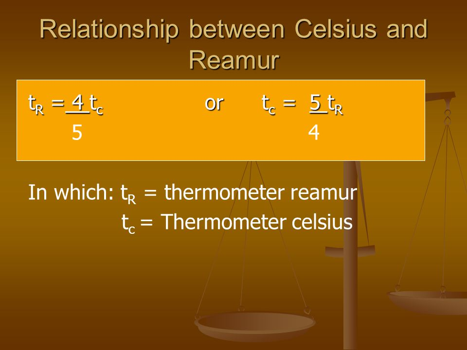 Relationship between Celsius and Reamur t R = 4 t c or t c = 5 t R 54 In which: t R = thermometer reamur t c = Thermometer celsius
