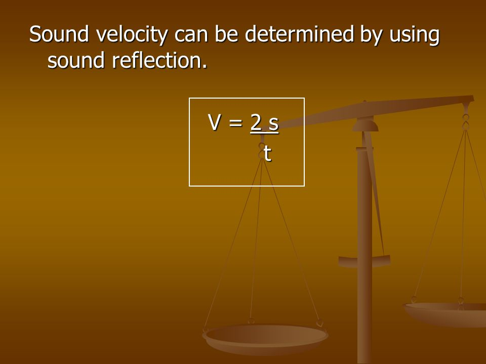 Sound velocity can be determined by using sound reflection. V = 2 s t