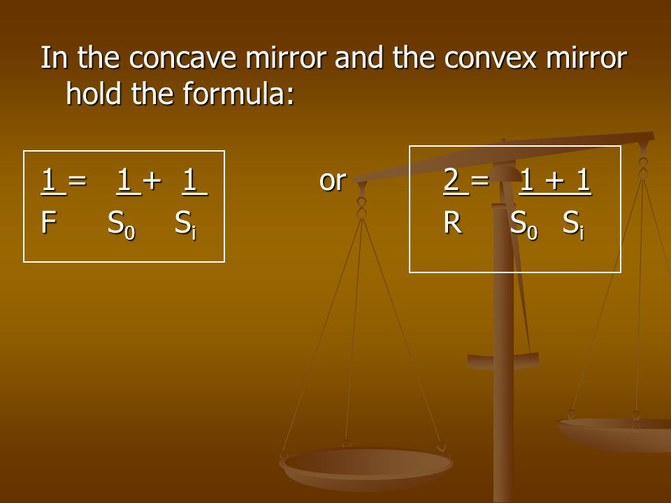 In the concave mirror and the convex mirror hold the formula: 1 = 1 + 1 or2 = 1 + 1 FS 0 S i RS 0 S i