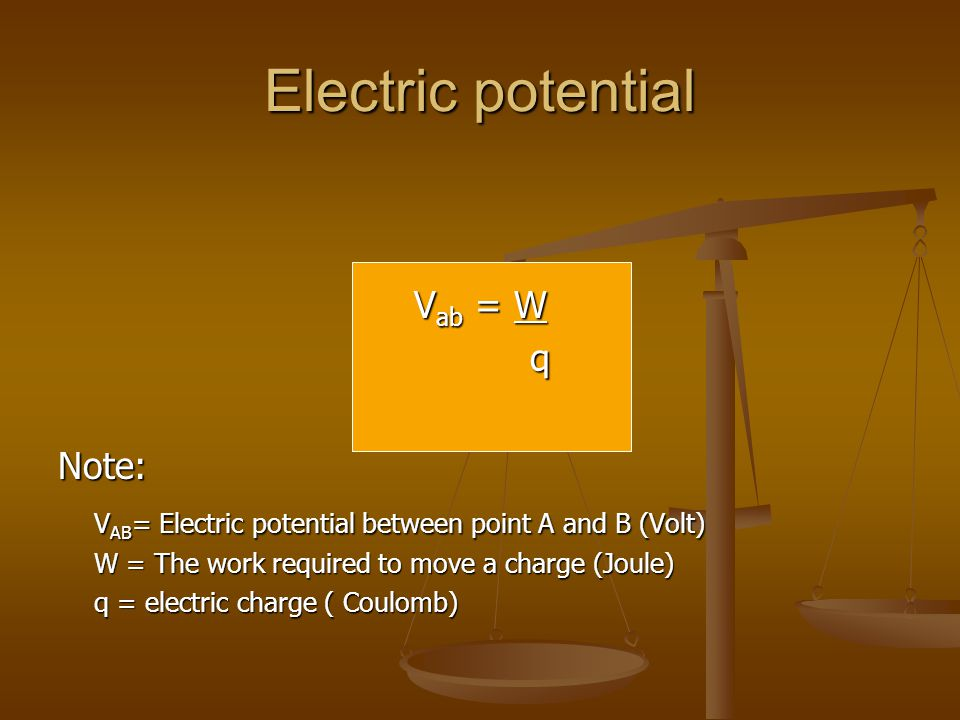 Electric potential V ab = W qNote: V AB = Electric potential between point A and B (Volt) W = The work required to move a charge (Joule) q = electric