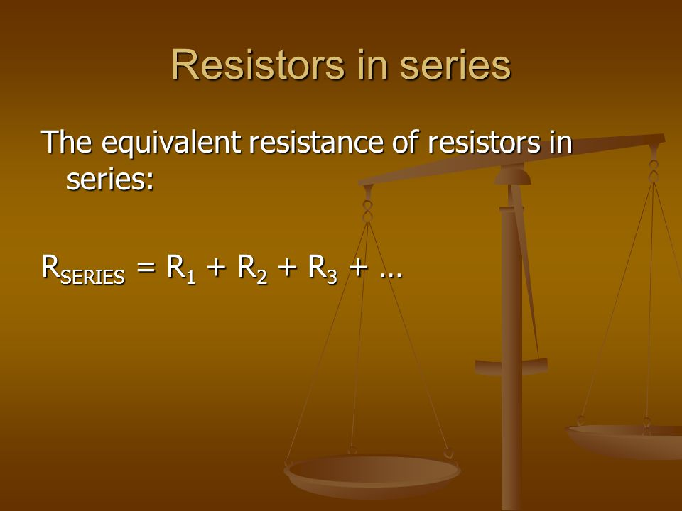 Resistors in series The equivalent resistance of resistors in series: R SERIES = R 1 + R 2 + R 3 + …