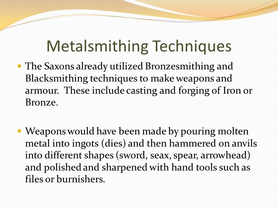 Metalsmithing Techniques The Saxons already utilized Bronzesmithing and Blacksmithing techniques to make weapons and armour.