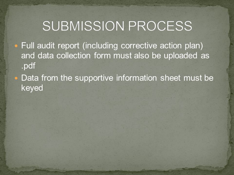 Full audit report (including corrective action plan) and data collection form must also be uploaded as.pdf Data from the supportive information sheet must be keyed