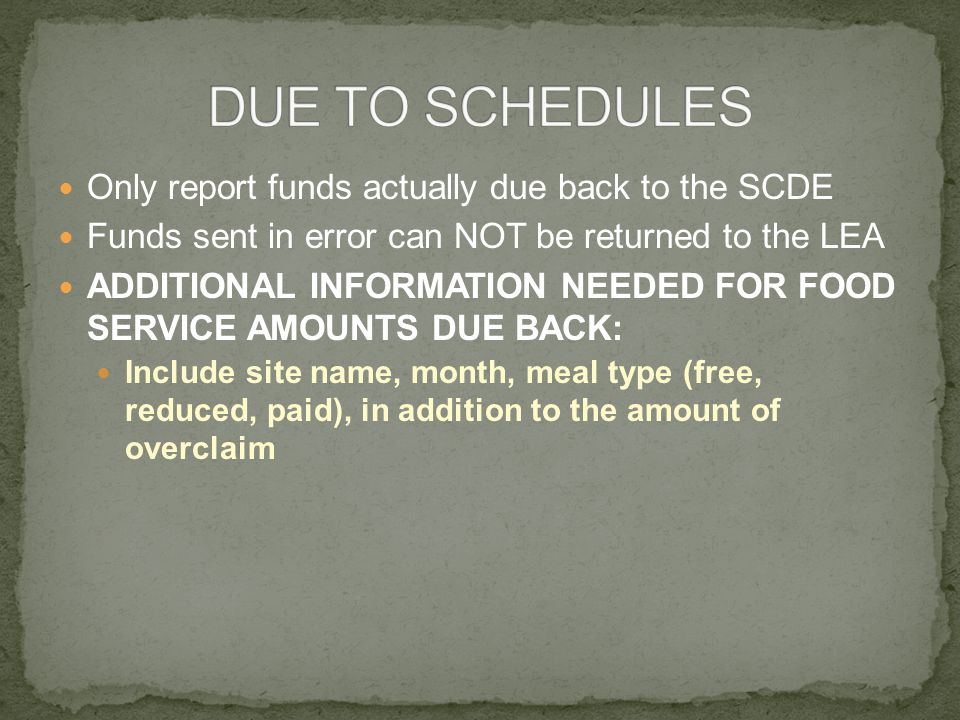 Only report funds actually due back to the SCDE Funds sent in error can NOT be returned to the LEA ADDITIONAL INFORMATION NEEDED FOR FOOD SERVICE AMOUNTS DUE BACK: Include site name, month, meal type (free, reduced, paid), in addition to the amount of overclaim