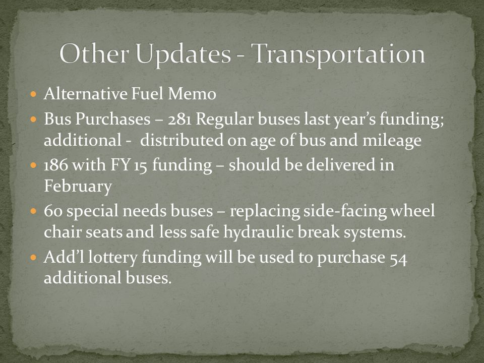 Alternative Fuel Memo Bus Purchases – 281 Regular buses last year's funding; additional - distributed on age of bus and mileage 186 with FY 15 funding – should be delivered in February 60 special needs buses – replacing side-facing wheel chair seats and less safe hydraulic break systems.