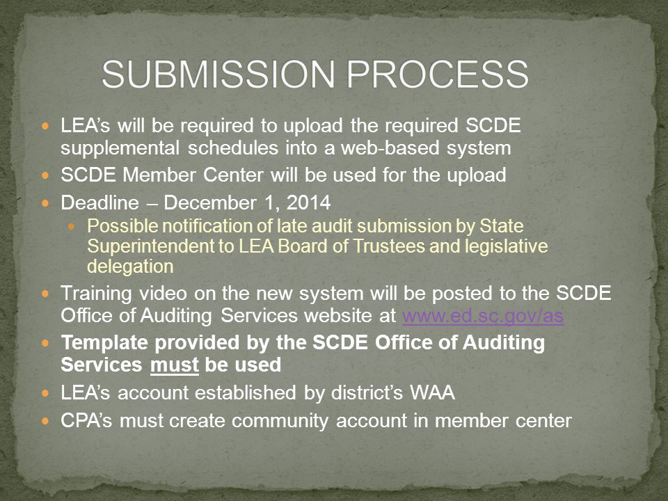 LEA's will be required to upload the required SCDE supplemental schedules into a web-based system SCDE Member Center will be used for the upload Deadline – December 1, 2014 Possible notification of late audit submission by State Superintendent to LEA Board of Trustees and legislative delegation Training video on the new system will be posted to the SCDE Office of Auditing Services website at www.ed.sc.gov/aswww.ed.sc.gov/as Template provided by the SCDE Office of Auditing Services must be used LEA's account established by district's WAA CPA's must create community account in member center