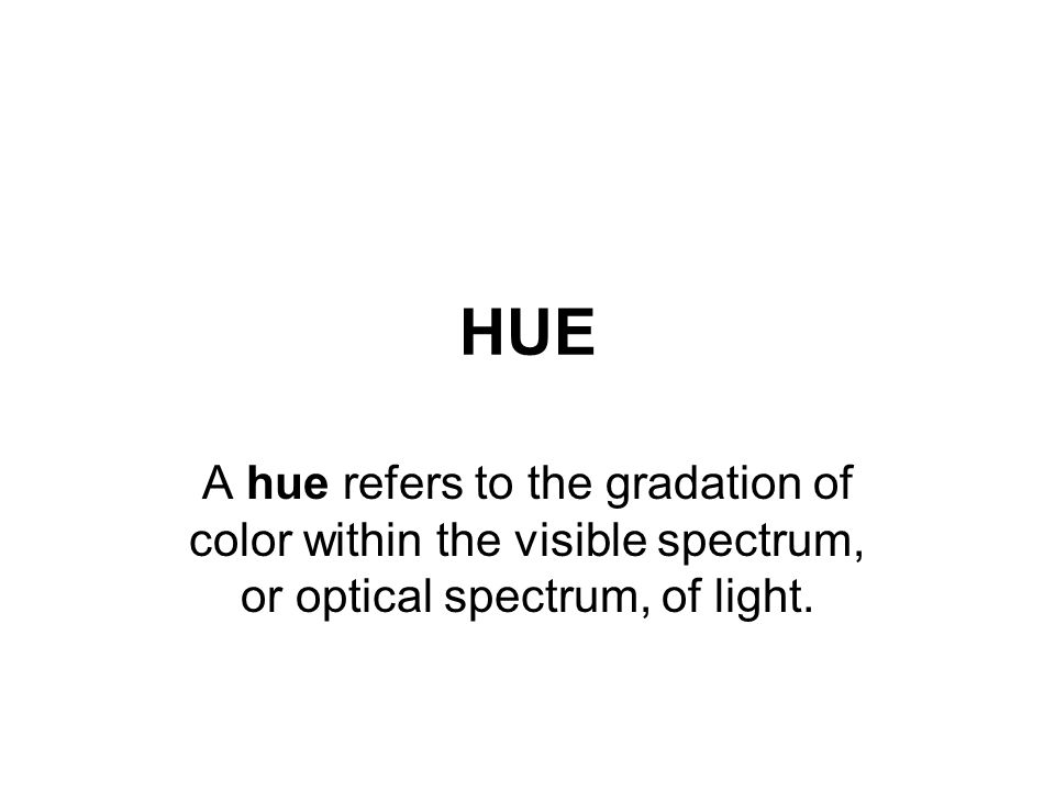 HUE A hue refers to the gradation of color within the visible spectrum, or optical spectrum, of light.