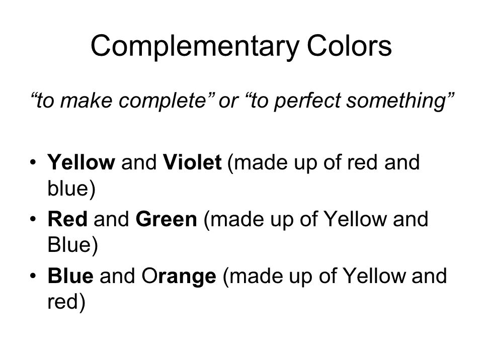 Complementary Colors to make complete or to perfect something Yellow and Violet (made up of red and blue) Red and Green (made up of Yellow and Blue) Blue and Orange (made up of Yellow and red)