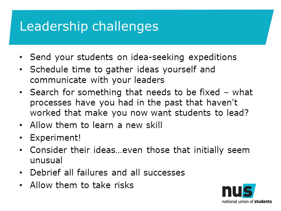 Leadership challenges Send your students on idea-seeking expeditions Schedule time to gather ideas yourself and communicate with your leaders Search for something that needs to be fixed – what processes have you had in the past that haven t worked that make you now want students to lead.