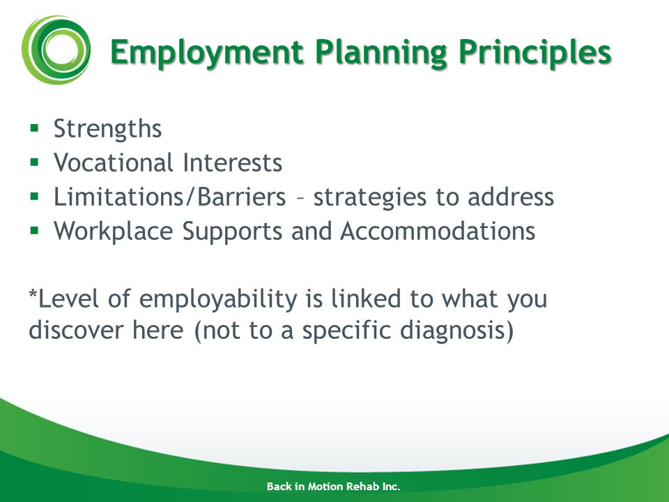 Back in Motion Rehab Inc. Employment Planning Principles  Strengths  Vocational Interests  Limitations/Barriers – strategies to address  Workplace