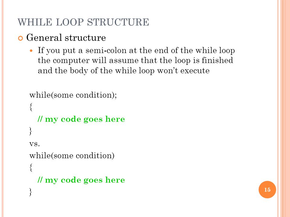 WHILE LOOP STRUCTURE General structure If you put a semi-colon at the end of the while loop the computer will assume that the loop is finished and the body of the while loop won't execute while(some condition); { // my code goes here } vs.