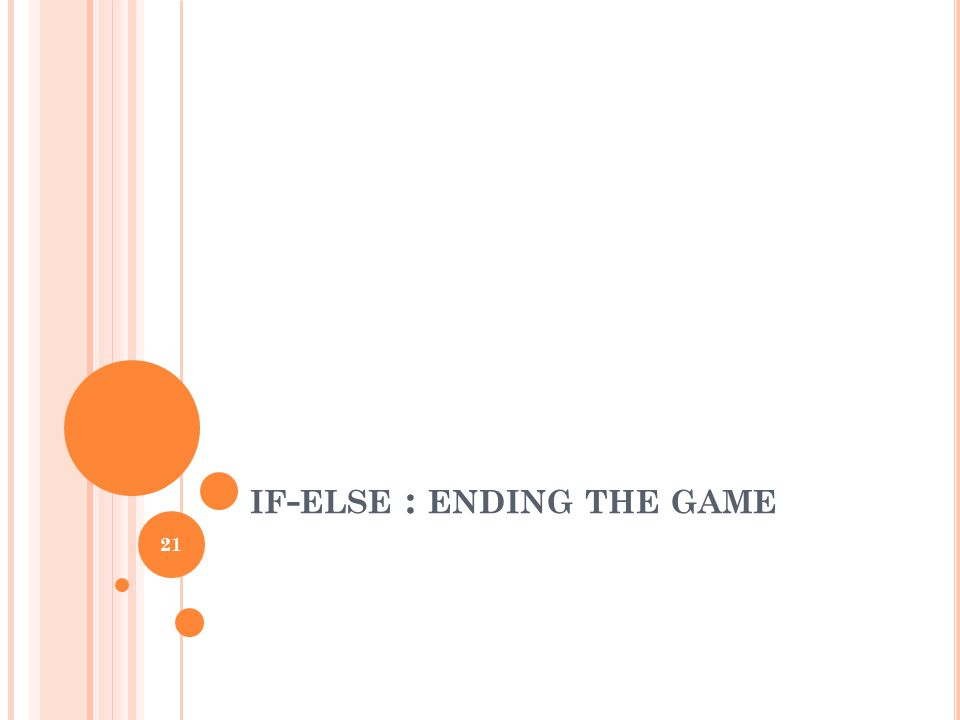 IF - ELSE : ENDING THE GAME 21