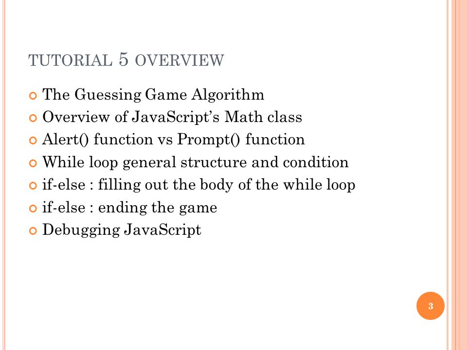 TUTORIAL 5 OVERVIEW The Guessing Game Algorithm Overview of JavaScript's Math class Alert() function vs Prompt() function While loop general structure and condition if-else : filling out the body of the while loop if-else : ending the game Debugging JavaScript 3