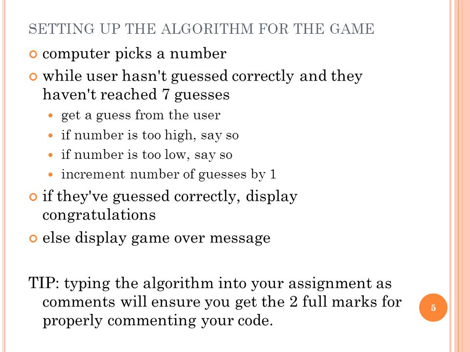 SETTING UP THE ALGORITHM FOR THE GAME computer picks a number while user hasn t guessed correctly and they haven t reached 7 guesses get a guess from the user if number is too high, say so if number is too low, say so increment number of guesses by 1 if they ve guessed correctly, display congratulations else display game over message TIP: typing the algorithm into your assignment as comments will ensure you get the 2 full marks for properly commenting your code.