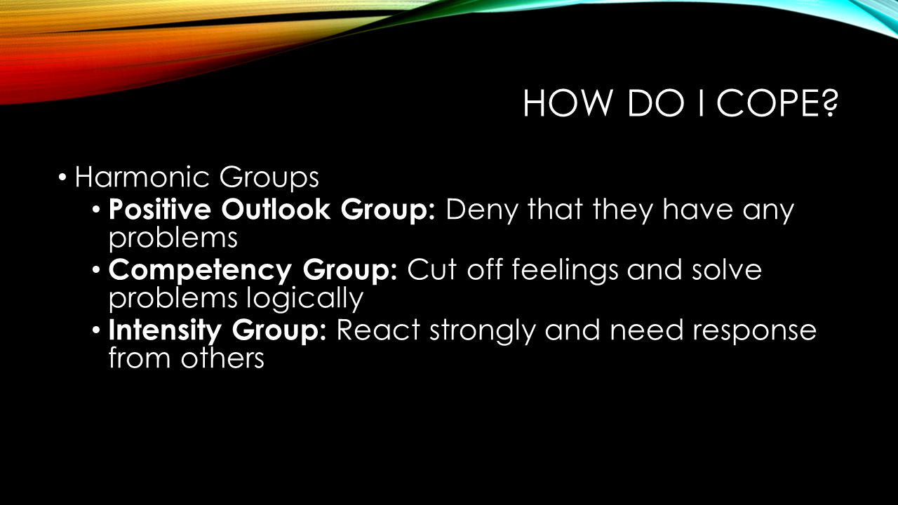 HOW DO I COPE? Harmonic Groups Positive Outlook Group: Deny that they have any problems Competency Group: Cut off feelings and solve problems logicall
