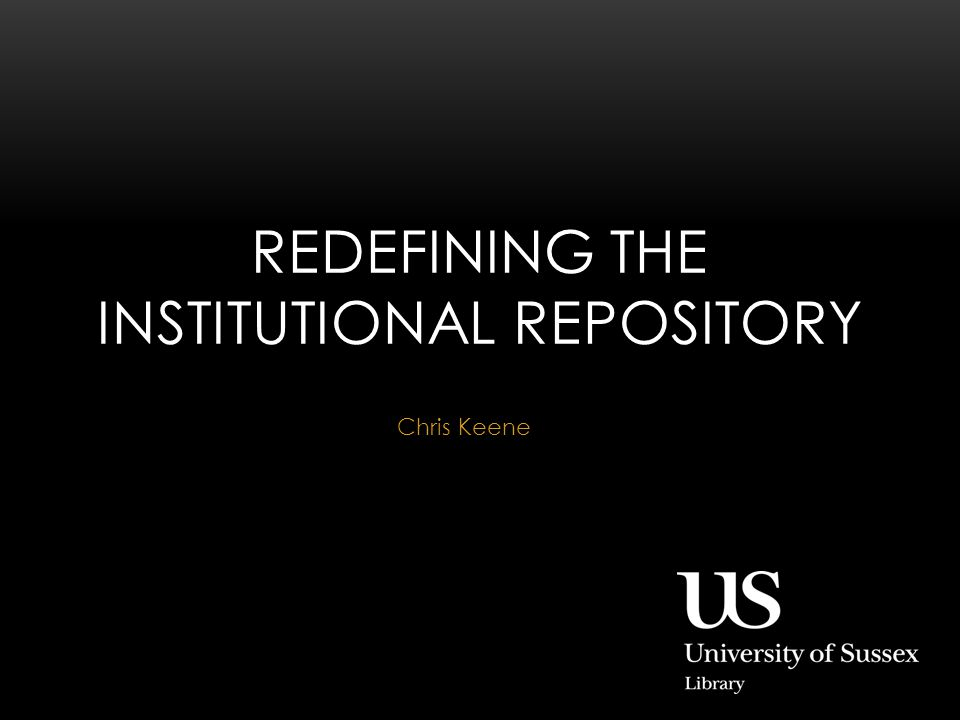 Chris Keene REDEFINING THE INSTITUTIONAL REPOSITORY