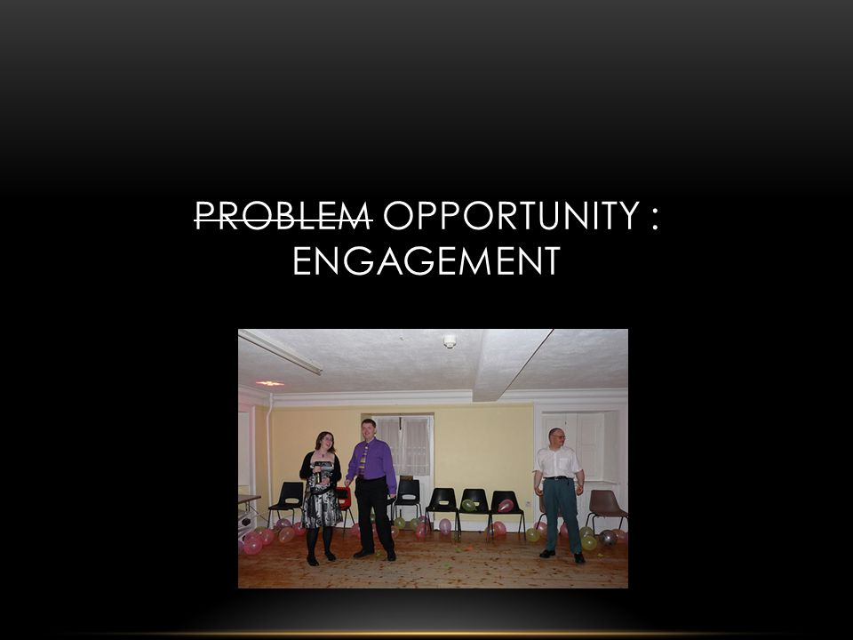 PROBLEM OPPORTUNITY : ENGAGEMENT