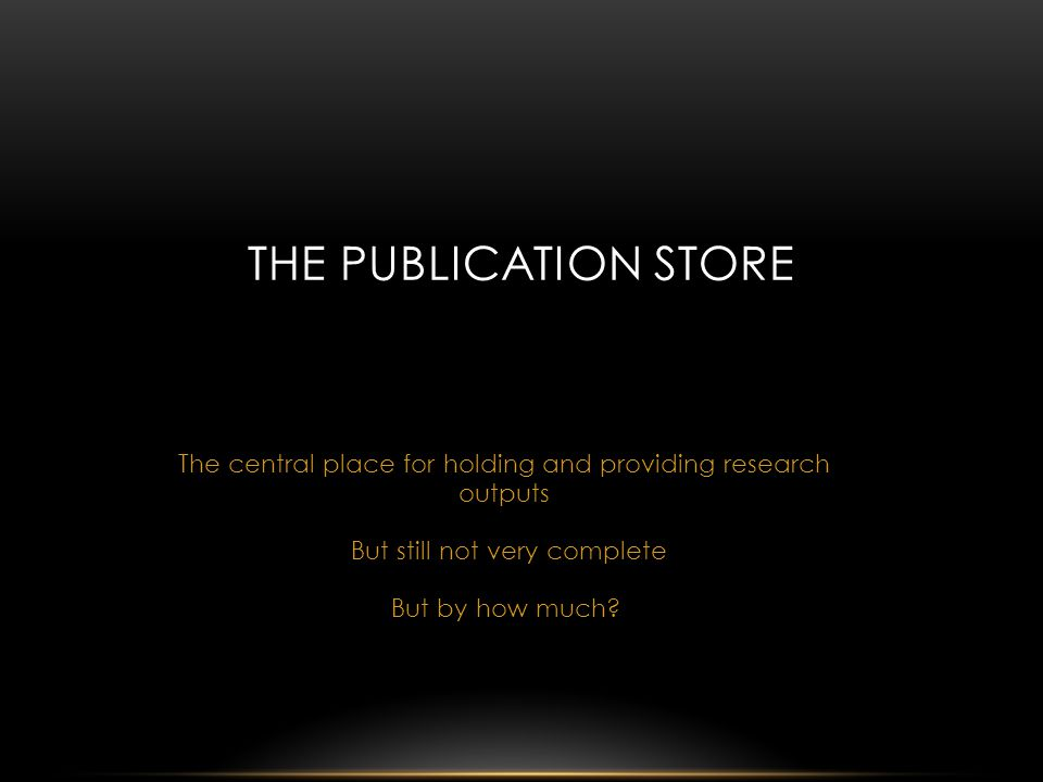 The central place for holding and providing research outputs THE PUBLICATION STORE But still not very complete But by how much?