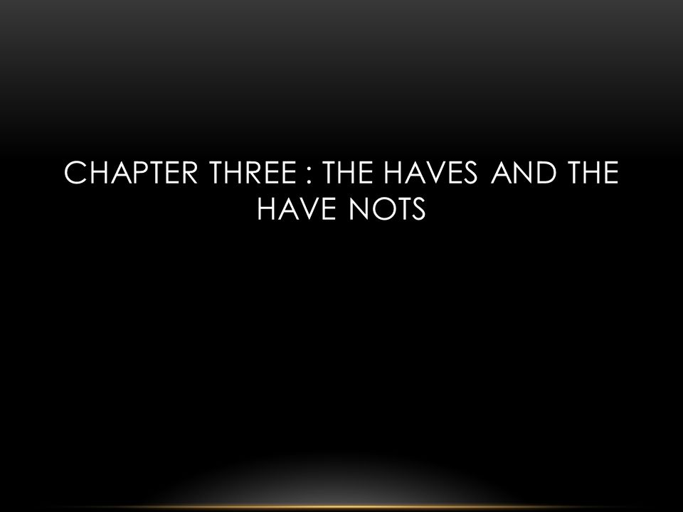 CHAPTER THREE : THE HAVES AND THE HAVE NOTS
