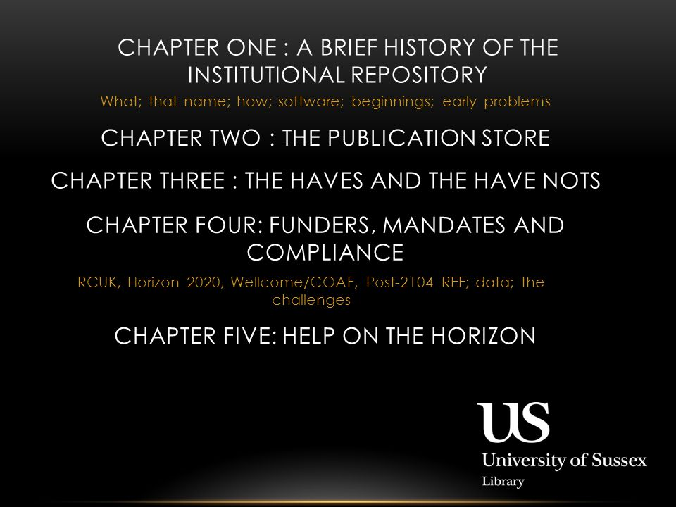 What; that name; how; software; beginnings; early problems CHAPTER ONE : A BRIEF HISTORY OF THE INSTITUTIONAL REPOSITORY CHAPTER TWO : THE PUBLICATION STORE CHAPTER THREE : THE HAVES AND THE HAVE NOTS CHAPTER FOUR: FUNDERS, MANDATES AND COMPLIANCE RCUK, Horizon 2020, Wellcome/COAF, Post-2104 REF; data; the challenges CHAPTER FIVE: HELP ON THE HORIZON