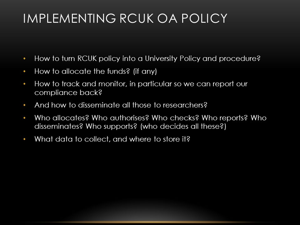 IMPLEMENTING RCUK OA POLICY How to turn RCUK policy into a University Policy and procedure.