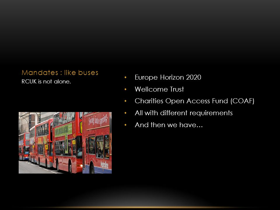 Europe Horizon 2020 Wellcome Trust Charities Open Access Fund (COAF) All with different requirements And then we have… Mandates : like buses RCUK is not alone.