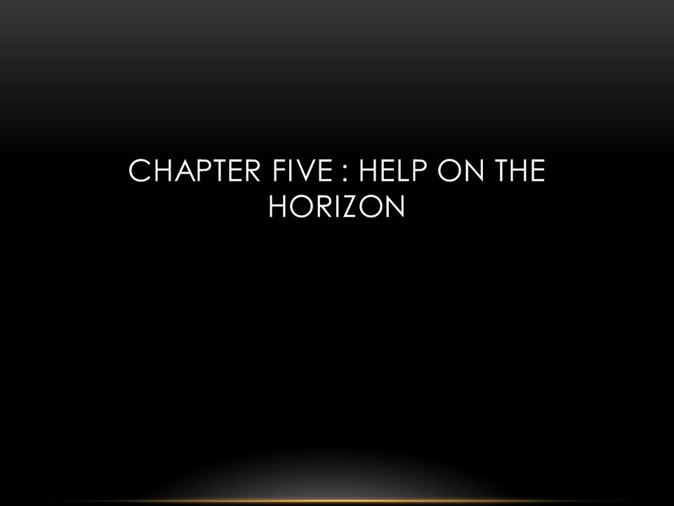 CHAPTER FIVE : HELP ON THE HORIZON
