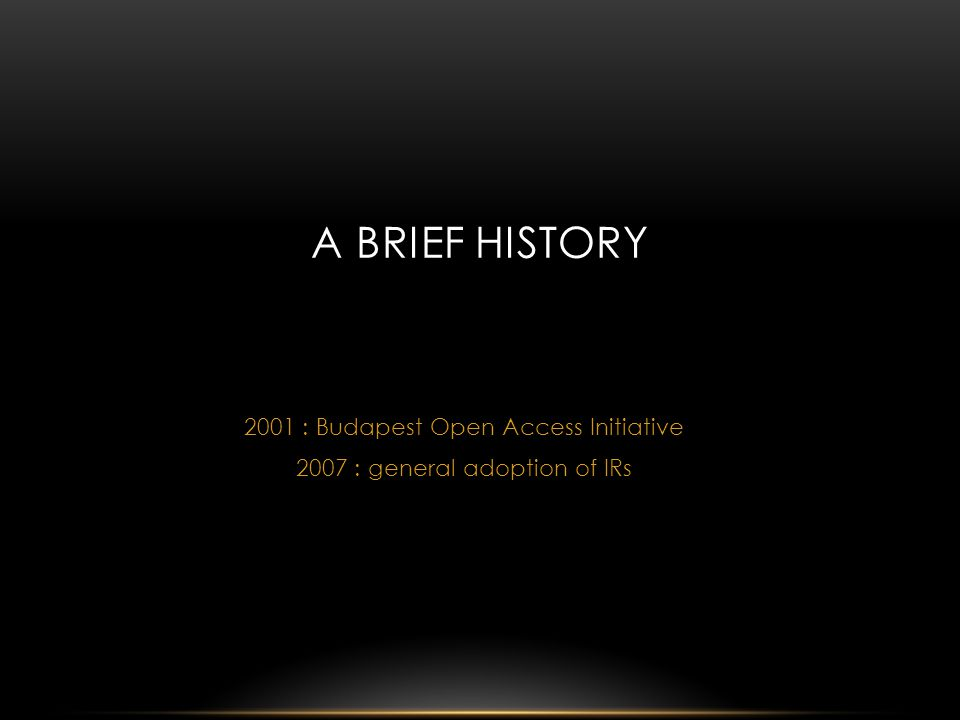 2001 : Budapest Open Access Initiative 2007 : general adoption of IRs A BRIEF HISTORY