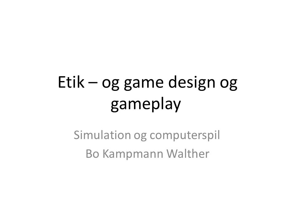 Etik – og game design og gameplay Simulation og computerspil Bo Kampmann Walther