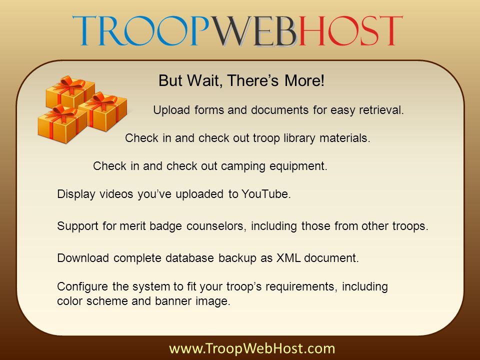 But Wait, There's More! www.TroopWebHost.com Upload forms and documents for easy retrieval. Check in and check out troop library materials. Check in a