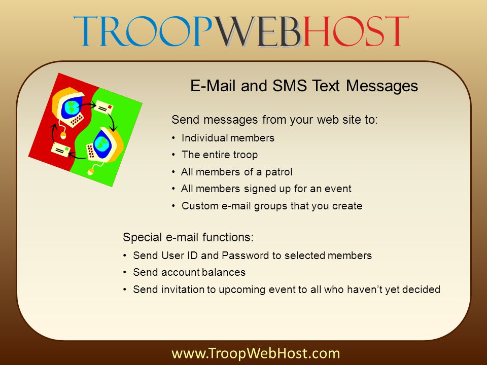 E-Mail and SMS Text Messages www.TroopWebHost.com Send messages from your web site to: Individual members The entire troop All members of a patrol All members signed up for an event Custom e-mail groups that you create Special e-mail functions: Send User ID and Password to selected members Send account balances Send invitation to upcoming event to all who haven't yet decided