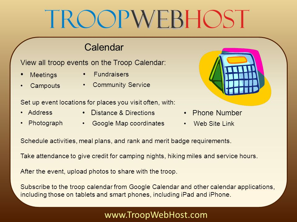 Calendar View all troop events on the Troop Calendar: Meetings Campouts www.TroopWebHost.com Set up event locations for places you visit often, with: Address Photograph Fundraisers Community Service D istance & Directions Google Map coordinates Phone Number Web Site Link Schedule activities, meal plans, and rank and merit badge requirements.
