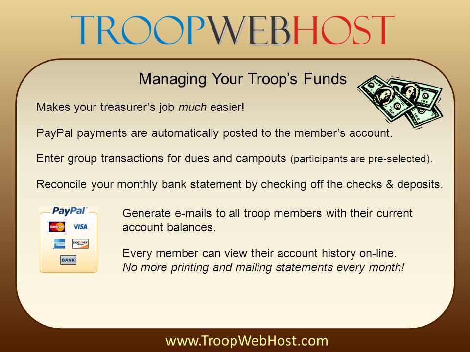 Managing Your Troop's Funds Makes your treasurer's job much easier! PayPal payments are automatically posted to the member's account. Enter group tran