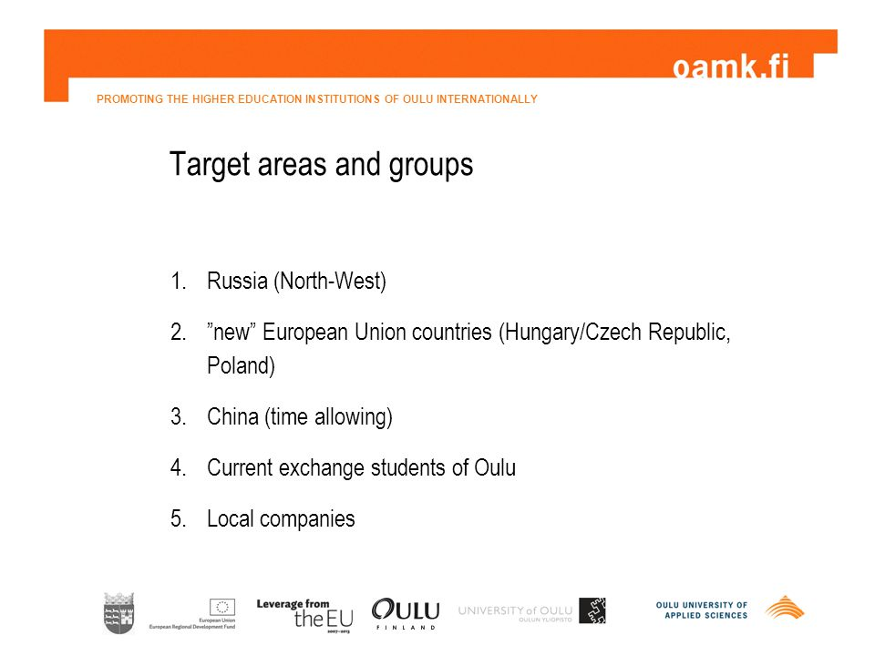 PROMOTING THE HIGHER EDUCATION INSTITUTIONS OF OULU INTERNATIONALLY Target areas and groups 1.Russia (North-West) 2. new European Union countries (Hungary/Czech Republic, Poland) 3.China (time allowing) 4.Current exchange students of Oulu 5.Local companies
