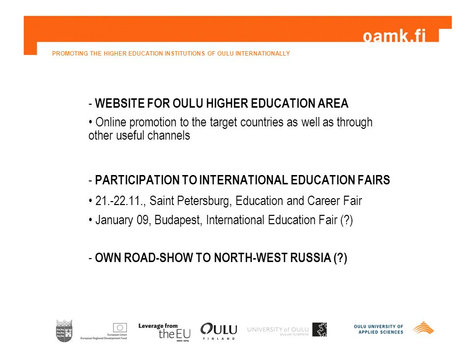 PROMOTING THE HIGHER EDUCATION INSTITUTIONS OF OULU INTERNATIONALLY - WEBSITE FOR OULU HIGHER EDUCATION AREA Online promotion to the target countries as well as through other useful channels - PARTICIPATION TO INTERNATIONAL EDUCATION FAIRS 21.-22.11., Saint Petersburg, Education and Career Fair January 09, Budapest, International Education Fair ( ) - OWN ROAD-SHOW TO NORTH-WEST RUSSIA ( )