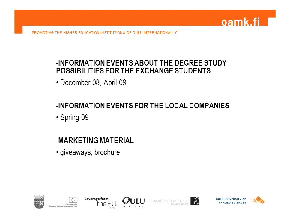 PROMOTING THE HIGHER EDUCATION INSTITUTIONS OF OULU INTERNATIONALLY - INFORMATION EVENTS ABOUT THE DEGREE STUDY POSSIBILITIES FOR THE EXCHANGE STUDENTS December-08, April-09 - INFORMATION EVENTS FOR THE LOCAL COMPANIES Spring-09 - MARKETING MATERIAL giveaways, brochure