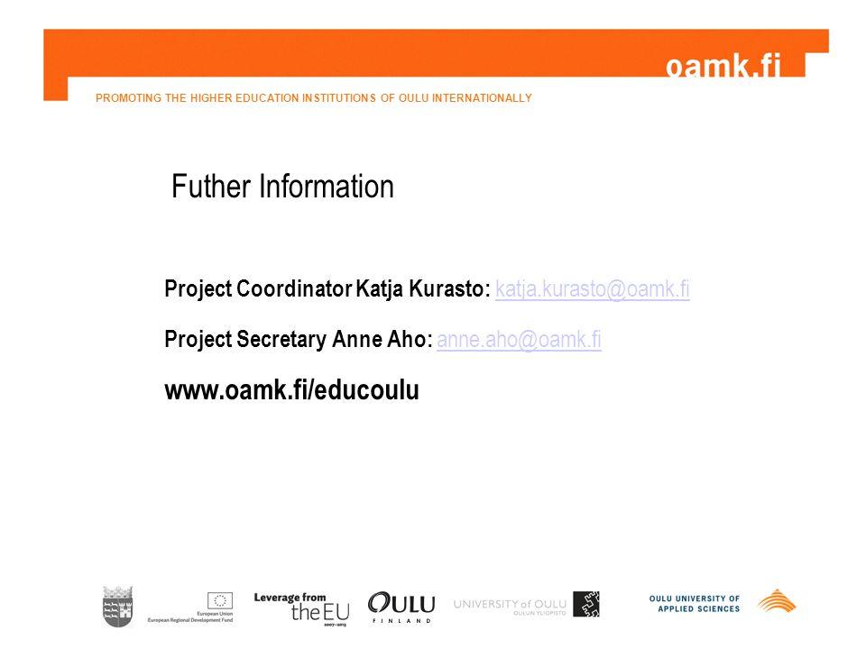 PROMOTING THE HIGHER EDUCATION INSTITUTIONS OF OULU INTERNATIONALLY Futher Information Project Coordinator Katja Kurasto: katja.kurasto@oamk.fikatja.kurasto@oamk.fi Project Secretary Anne Aho: anne.aho@oamk.fianne.aho@oamk.fi www.oamk.fi/educoulu