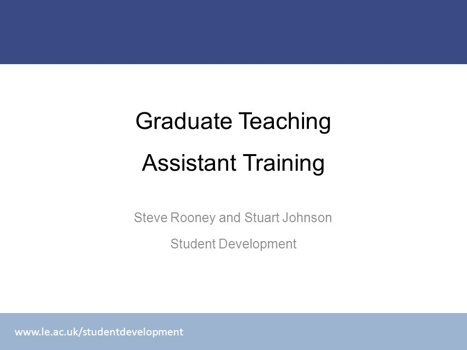www.le.ac.uk/studentdevelopment Graduate Teaching Assistant Training Steve Rooney and Stuart Johnson Student Development