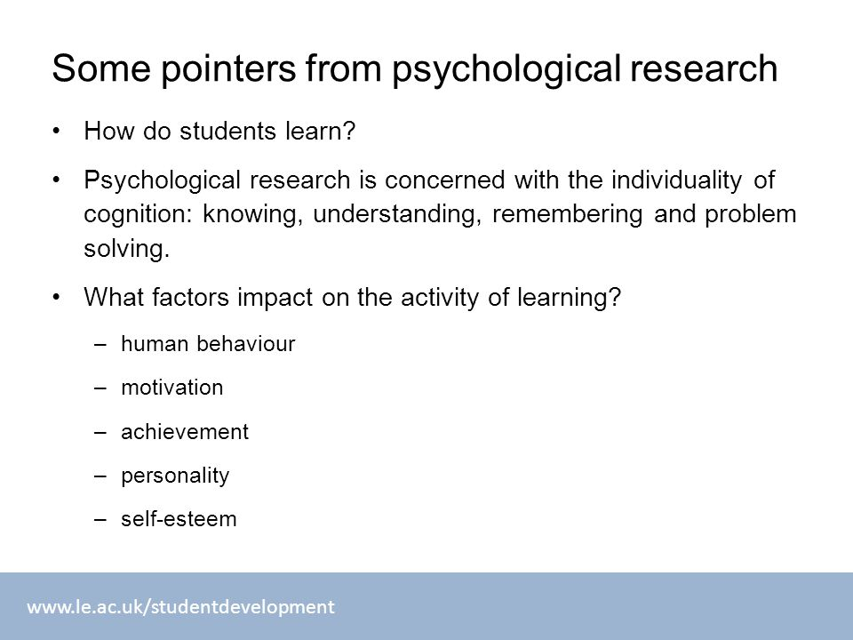 www.le.ac.uk/studentdevelopment Some pointers from psychological research How do students learn? Psychological research is concerned with the individu