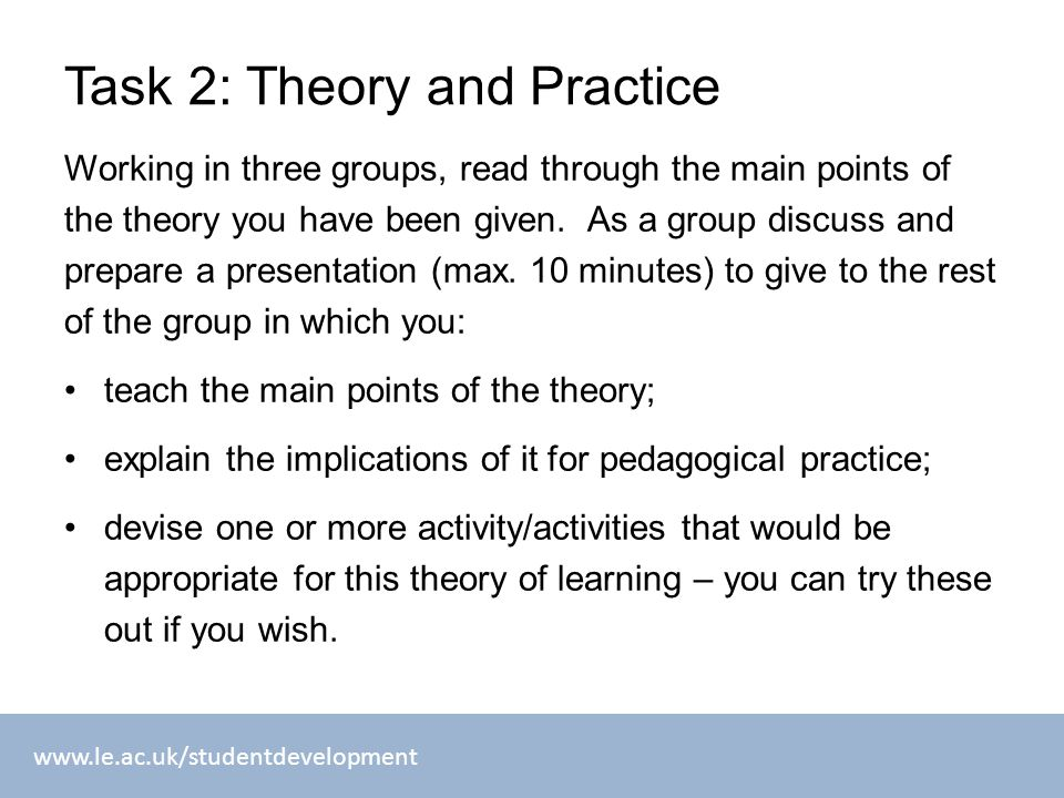 www.le.ac.uk/studentdevelopment Task 2: Theory and Practice Working in three groups, read through the main points of the theory you have been given. A
