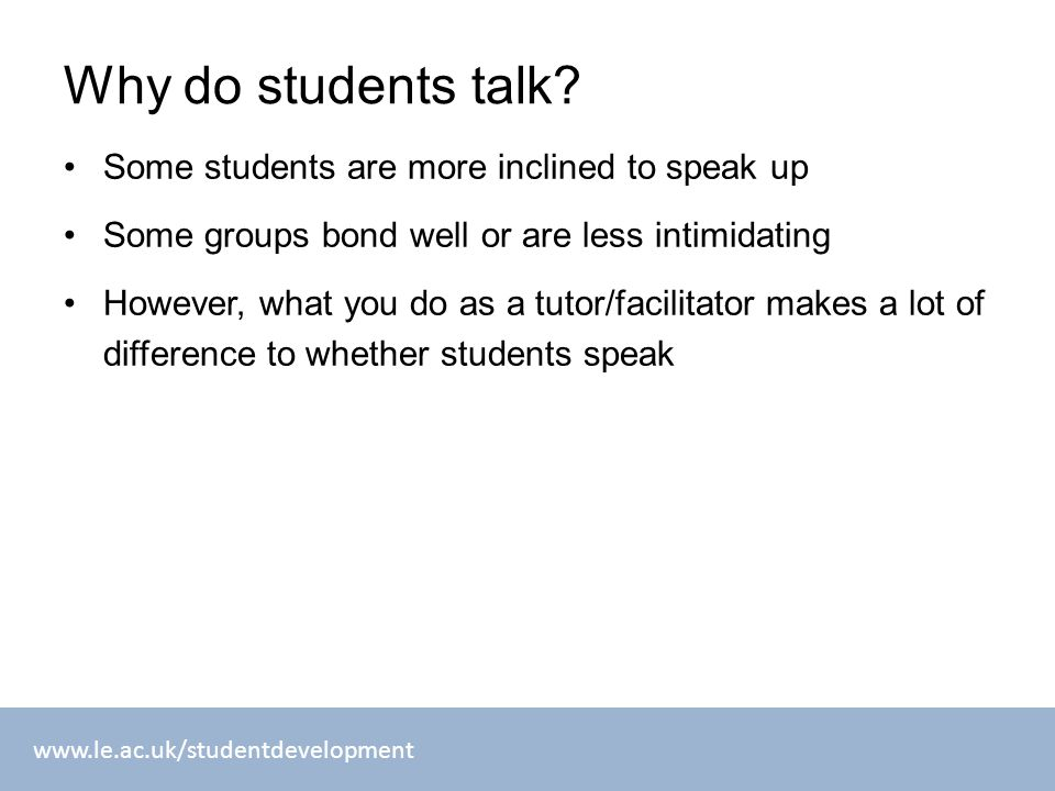www.le.ac.uk/studentdevelopment Why do students talk? Some students are more inclined to speak up Some groups bond well or are less intimidating Howev