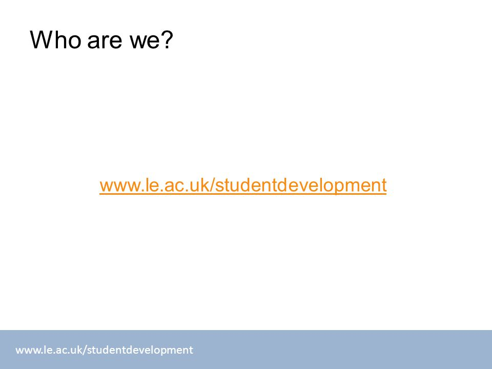 www.le.ac.uk/studentdevelopment Who are we? www.le.ac.uk/studentdevelopment