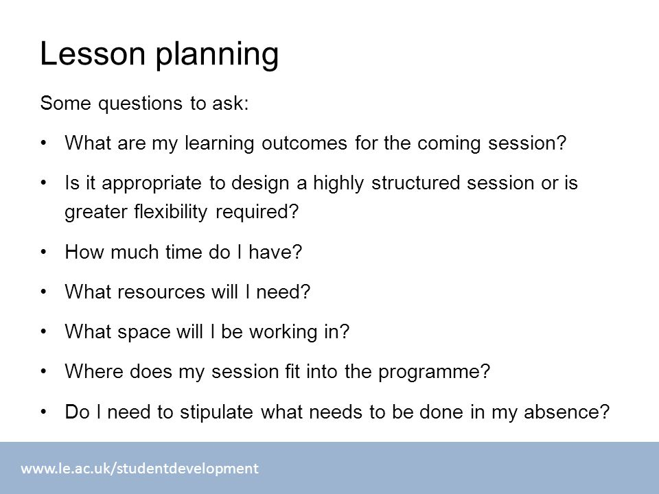 www.le.ac.uk/studentdevelopment Lesson planning Some questions to ask: What are my learning outcomes for the coming session.