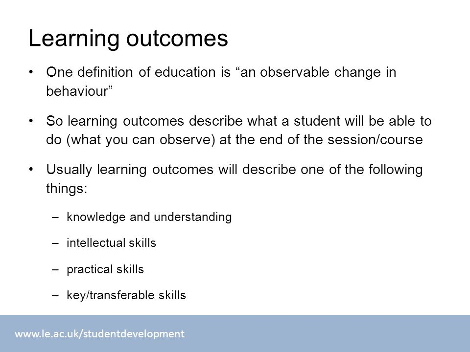 www.le.ac.uk/studentdevelopment Learning outcomes One definition of education is an observable change in behaviour So learning outcomes describe what a student will be able to do (what you can observe) at the end of the session/course Usually learning outcomes will describe one of the following things: –knowledge and understanding –intellectual skills –practical skills –key/transferable skills